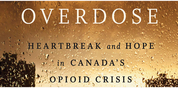 OVERDOSE - Heartbreak and Hope in Canada's Opioid Crisis by Benjamin Perrin